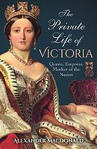 The private life of Victoria : queen, empress, mother of the nation