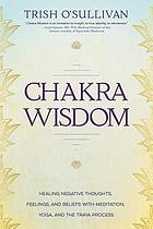 Chakra wisdom : healing negative thoughts, feelings, and beliefs with meditation, yoga, and the Traya process