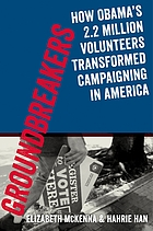 Groundbreakers : how Obama's 2.2 million volunteers transformed campaigning in America