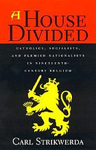 A house divided : Catholics, Socialists, and Flemish nationalists in nineteenth-century Belgium
