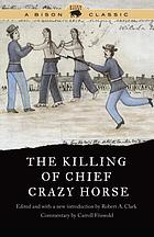 The Killing of Chief Crazy Horse : three eyewitness views by the Indian, Chief He Dog ; the Indian-White, William Garnett and the White doctor, Valentine McGillycuddy