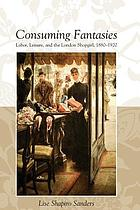 Consuming fantasies : labor, leisure, and the London shopgirl, 1880-1920