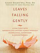 Leaves falling gently : living fully with serious & life-limiting illness through mindfulness, compassion, & connectedness