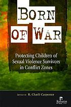 Born of war : protecting children of sexual violence survivors in conflict zones