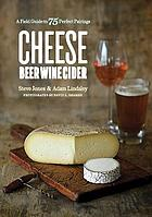 Cheese, beer, wine, cider : a field guide to 75 perfect pairings