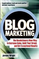Blog marketing : the revolutionary new way to increase sales, build your brand, and get exceptional results
