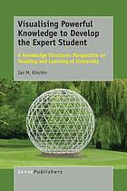 Visualising powerful knowledge to develop the expert student : a knowledge structures perspective on teaching and learning at university