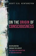 On the origin of consciousness : an exploration through the lens of the Christian conception of God and creation