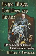 Hogs, blogs, leathers and lattes : the sociology of modern American motorcycling