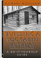 Building a log cabin retreat : a do-it-yourself guide