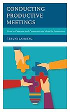 Conducting productive meetings : how to generate and communicate ideas for innovation