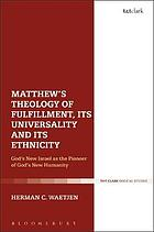 Matthew's Theology of Fulfillment, Its Universality and Its Ethnicity : the Genesis of God's New Humanity and God's New Israel.