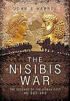 The Nisibis War 337-363 : the defence of the Roman East AD 337-363