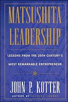 Matsushita Leadership : lessons from the 20th century's most remarkable entrepreneur