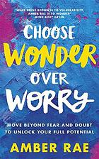 Choose wonder over worry : move beyond fear and doubt to unlock your full potential