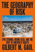 The geography of risk : epic storms, rising seas, and the cost of America's coasts