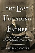 The lost founding father : John Quincy Adams and the transformation of American politics