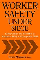 Worker safety under siege : labor, capital, and the politics of workplace safety in a deregulated world