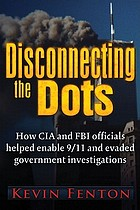 Disconnecting the dots : how CIA and FBI officials helped to enable 9/11 and evaded government investigations