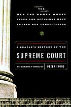 A people's history of the Supreme Court : the men and women whose cases and decisions have shaped our constitution