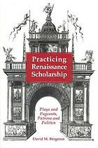 Practicing Renaissance scholarship : plays and pageants, patrons and politics