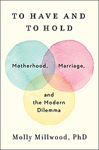 TO HAVE AND TO HOLD : motherhood, marriage, and the modern dilemma.