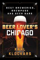 Beer lover's Chicago : best breweries, brewpubs, and beer bars in Chicagoland
