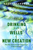 Drinking from the wells of new creation : the Holy Spirit and the imagination in reconciliation
