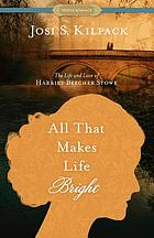All that makes life bright : the life and love of Harriet Beecher Stowe