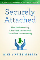 Securely attached : how understanding childhood trauma will transform your parenting