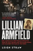 Lillian Armfield : how Australia's first female detective took on Tilly Devine and the Razor Gangs and changed the face of the force