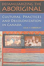 Defamiliarizing the aboriginal : cultural practices and decolonization in Canada