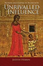 Unrivalled influence : women and empire in Byzantium