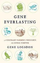 Gene everlasting : a contrary farmer's thoughts on living forever