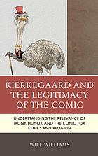 Kierkegaard and the legitimacy of the comic : understanding the relevance of irony, humor, and the comic for ethics and religion