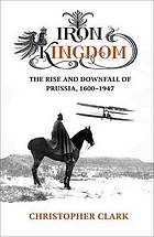 Iron kingdom : the rise and downfall of Prussia, 1600-1947