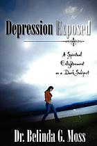 Depression exposed : a spiritual enlightenment on a dark subject