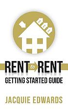 Rent to Rent : Getting Started Guide.
