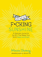 YOU ARE MY F*CKING SUNSHINE : a gratitude journal for the sh*t that makes your world happy and... bright.