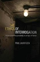 The ethics of interrogation : professional responsibility in an age of terror