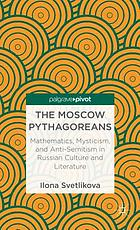 The Moscow pythagoreans : mathematics, mysticism, and anti-semitism in Russian symbolism
