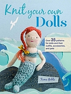 Knit your own dolls : 35 patterns for dolls and their outfits, accessories, and pets.