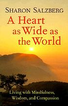 A heart as wide as the world : living with mindfulness, wisdom, and compassion