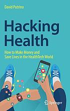 Hacking health : how to make money and save lives in the healthtech world