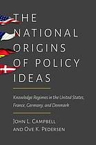 The National Origins of Policy Ideas : Knowledge Regimes in the United States, France, Germany, and Denmark