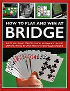 How to play and win at bridge : rules, skills and strategy, from beginner to expert, demonstrated in over 700 step-by-step illustrations
