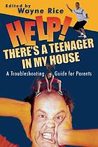 Help! There's a teenager in my house : a troubleshooting guide for parents