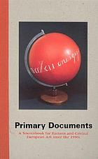Primary documents : a sourcebook for Eastern and Central European art since the 1950s