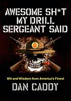 Awesome sh*t my drill sergeant said : wit and wisdom from America's finest