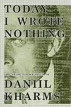 Today I wrote nothing : the selected writings of Daniil Kharms